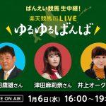 楽天競馬LIVE:ゆるゆるばんば 1月6日(水)16時~ 須田鷹雄・津田麻莉奈・井上オークス