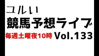 【Live】ユルい競馬予想ライブ(Vol.133)