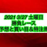【競馬予想】2021 3/27 土曜日 勝負レース 予想と買い目+特注馬