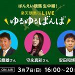 楽天競馬LIVE:ゆるゆるばんば 3月7日(日) 須田鷹雄・守永真彩・安田和博