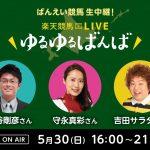 楽天競馬LIVE:ゆるゆるばんば 5月30日(日) 古谷剛彦・守永真彩・吉田サラダ(ものいい)