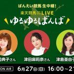 楽天競馬LIVE:ゆるゆるばんば 6月27日(日) 荘司典子・津田麻莉奈・津島亜由子