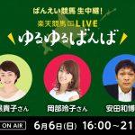 楽天競馬LIVE:ゆるゆるばんば 6月6日(日) 目黒貴子・岡部玲子・安田和博